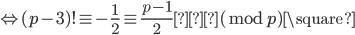 { \displaystyle \Leftrightarrow (p-3)! \equiv -\frac{1}{2} \equiv \frac{p-1}{2} (\bmod p) \square }