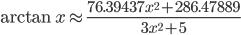 { \displaystyle \arctan{x}\approx \frac{76.39437x^2+286.47889}{3x^2+5} }