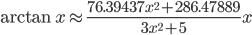 { \displaystyle \arctan{x}\approx \frac{76.39437x^2+286.47889}{3x^2+5}x }