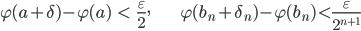 { \displaystyle \begin{align*} \varphi( a+\delta )-\varphi( a )&\lt\frac{\varepsilon}{2}, & \varphi( b_{n}+\delta_{n} )-\varphi( b_{n} )\lt\frac{\varepsilon}{2^{n+1}} \end{align*} }