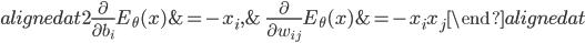 { \displaystyle \begin{alignedat}{2} \frac{\partial}{\partial b_{i}}E_{\theta}( x )&=-x_{i}, &\quad \frac{\partial}{\partial w_{ij}}E_{\theta}( x )&=-x_{i}x_{j} \end{alignedat} }