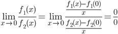 { \displaystyle \begin{equation} \lim_{x \to 0}\frac{f_1(x)}{f_2(x)} = \lim_{x \to 0}\frac{\frac{f_1(x)-f_1(0)}{x}}{\frac{f_2(x)-f_2(0)}{x}} = \frac{0}{0} \end{equation}}