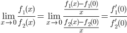 { \displaystyle \begin{equation} \lim_{x \to 0}\frac{f_1(x)}{f_2(x)} = \lim_{x \to 0}\frac{\frac{f_1(x)-f_1(0)}{x}}{\frac{f_2(x)-f_2(0)}{x}} = \frac{f'_1(0)}{f'_2(0)} \end{equation}}