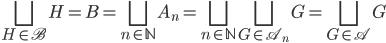 { \displaystyle \bigsqcup_{H\in\mathscr{B}}H=B=\bigsqcup_{n\in\mathbb{N}}A_{n}=\bigsqcup_{n\in\mathbb{N}}\bigsqcup_{G\in\mathscr{A}_{n}}G=\bigsqcup_{G\in\mathscr{A}}G }