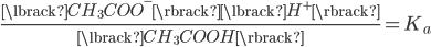 { \displaystyle \frac{ \lbrack CH_3COO^- \rbrack \lbrack H^+ \rbrack }{ \lbrack CH_3 COOH\rbrack } = K_a }