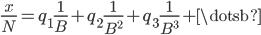 { \displaystyle \frac{x}{N}=q_{1}\frac{1}{B}+q_{2}\frac{1}{B^{2}}+q_{3}\frac{1}{B^{3}}+\dotsb }