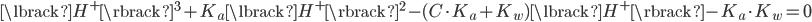 { \displaystyle \lbrack H^+ \rbrack^3 + K_a \lbrack H^+ \rbrack^2 - (C \cdot K_a + K_w )\lbrack H^+ \rbrack - K_a \cdot K_w =0 }