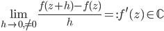 { \displaystyle \lim_{h\rightarrow 0, \neq 0}\frac{f( z+h )-f( z )}{h}=:f^{\prime}(z)\in\mathbb{C} }