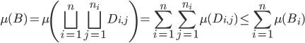 { \displaystyle \mu( B )=\mu\left( \bigsqcup_{i=1}^{n}\bigsqcup_{j=1}^{n_{i}}D_{i, j} \right)=\sum_{i=1}^{n}\sum_{j=1}^{n_{i}}\mu( D_{i, j} )\le\sum_{i=1}^{n}\mu( B_{i} ) }