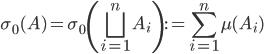 { \displaystyle \sigma_{0}( A )=\sigma_{0}\left( \bigsqcup_{i=1}^{n}A_{i} \right):=\sum_{i=1}^{n}\mu( A_{i} ) }