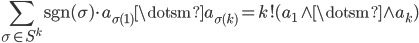 { \displaystyle \sum_{\sigma\in S^{k}}\mathrm{sgn}( \sigma )\cdot a_{\sigma( 1 )}\dotsm a_{\sigma( k )}=k! ( a_{1}\wedge\dotsm\wedge a_{k} ) }