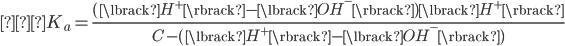 { \displaystyle  K_a = \frac{(\lbrack H^+ \rbrack - \lbrack OH^- \rbrack)\lbrack H^+ \rbrack}{C-(\lbrack H^+ \rbrack - \lbrack OH^- \rbrack)} }