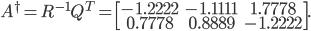 { \displaystyle A^{\dagger}=R^{-1}Q^T=\begin{bmatrix} -1.2222&-1.1111&1.7778\\ 0.7778&0.8889&-1.2222 \end{bmatrix}. }