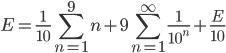 { \displaystyle E = \frac{1}{10} \sum_{n=1}^{9} n + 9 \sum_{n=1}^{ \infty } \frac{1}{10^n} + \frac{E}{10} }