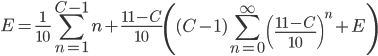 { \displaystyle E = \frac{1}{10} \sum_{n=1}^{C-1} n + \frac{11-C}{10} \left( (C-1) \sum_{n=0}^{ \infty } \left( \frac{11-C}{10} \right)^n + E \right) }