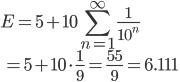 { \displaystyle E = 5 + 10 \sum_{n=1}^{ \infty } \frac{1}{10^n} \\ \displaystyle \quad = 5+ 10 \cdot \frac{1}{9} = \frac{55}{9} = 6.111 }