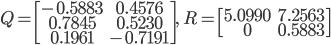 { \displaystyle Q=\begin{bmatrix} -0.5883&0.4576\\ 0.7845&0.5230\\ 0.1961&-0.7191 \end{bmatrix},\quad R=\begin{bmatrix} 5.0990&7.2563\\ 0&0.5883 \end{bmatrix} }