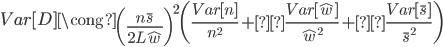 { \displaystyle Var[D] \cong \left( \frac{n \bar{s}}{2L \hat{w}} \right)^2 \left(\frac{Var[n]}{n^2} +\frac{Var[\hat{w}]}{\hat{w}^2} +\frac{Var[\bar{s}]}{\bar{s}^2} \right) }