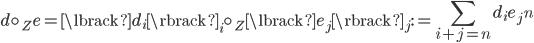 { \displaystyle d\circ_{Z} e=\lbrack d_{i} \rbrack_{i}\circ_{Z}\lbrack e_{j} \rbrack_{j}:=\left\lbrack \sum_{i+j=n} d_{i}e_{j} \right\rbrack_{n} }