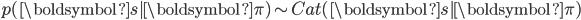 { \displaystyle p(\boldsymbol{s} | \boldsymbol{\pi}) \sim Cat(\boldsymbol{s} | \boldsymbol{\pi})}