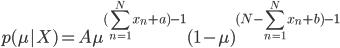 { \displaystyle p(\mu |X) =  A { \mu^{(\sum_{n=1}^N x_n + a) -1} (1-\mu)^{(N - \sum_{n=1}^N x_n + b) -1} } }