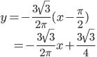 { \displaystyle y = -\frac{3\sqrt{3}}{2\pi} (x-\frac{\pi}{2}) \\ \displaystyle \hspace{ 15pt } = -\frac{3\sqrt{3}}{2\pi}x + \frac{3\sqrt{3}}{4} }