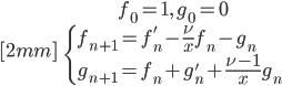{ \displaystyle\begin{align*}   &f_0 = 1,\,g_0 = 0 \\[2mm]   &\begin{cases}     f_{n+1} = f_n' - \frac{\nu}{x}f_n - g_n \\     g_{n+1} = f_n + g_n' + \frac{\nu-1}{x}g_n   \end{cases} \end{align*}}