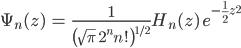 { \displaystyle\begin{align*}   \Psi_n(z) &= \frac{1}{\left(\sqrt{\pi}\;2^n n!\right)^{1/2}} H_n(z)\; e^{-\frac{1}{2}z^2} \end{align*}}