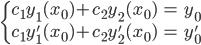 { \displaystyle\begin{align*}   \begin{cases}     c_1y_1(x_0) + c_2y_2(x_0) &= y_0 \\     c_1y_1'(x_0) + c_2y_2'(x_0) &= y_0'   \end{cases} \end{align*}}