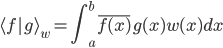 { \displaystyle\begin{align*}   \langle f g\rangle_w = \int_a^b \overline{f(x)}g(x)w(x) dx \end{align*}}
