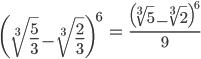 { \displaystyle\begin{align*}   \left(\sqrt[3]{\frac{5}{3}} - \sqrt[3]{\frac{2}{3}}\right)^6     &= \frac{\left(\sqrt[3]{5} - \sqrt[3]{2}\right)^6}{9} \end{align*}}