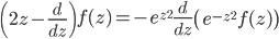 { \displaystyle\begin{align*}   \left(2z - \frac{d}{dz}\right)f(z) = -e^{z^2}\frac{d}{dz}\left(e^{-z^2}f(z)\right) \end{align*}}