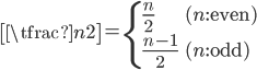 { \displaystyle\begin{align*}   \left[\tfrac{n}{2}\right]     = \begin{cases}         \frac{n}{2} & (n:\textrm{even}) \\         \frac{n-1}{2} & (n:\textrm{odd})       \end{cases} \end{align*}}