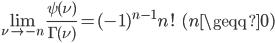 { \displaystyle\begin{align*}   \lim_{\nu \rightarrow -n}\frac{\psi(\nu)}{\Gamma(\nu)} = (-1)^{n-1}n! \qquad (n \geqq 0) \end{align*}}