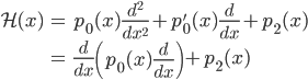 { \displaystyle\begin{align*}   \mathcal{H}(x)     &= p_0(x)\frac{d^2}{dx^2} + p_0'(x)\frac{d}{dx} + p_2(x) \\     &= \frac{d}{dx}\left(p_0(x)\frac{d}{dx}\right) + p_2(x) \end{align*}}