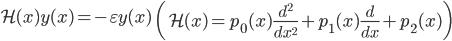 { \displaystyle\begin{align*}   \mathcal{H}(x)y(x) = -\varepsilon y(x) \qquad   \left(\mathcal{H}(x) = p_0(x)\frac{d^2}{dx^2} + p_1(x)\frac{d}{dx} + p_2(x)\right) \end{align*}}