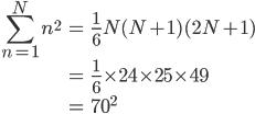 { \displaystyle\begin{align*}   \sum_{n=1}^N n^2     &= \frac{1}{6}N(N+1)(2N+1) \\     &= \frac{1}{6} \times 24 \times 25 \times 49 \\     &= 70^2 \end{align*}}