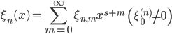 { \displaystyle\begin{align*}   \xi_n(x) = \sum_{m=0}^\infty \xi_{n,m} x^{s+m} \qquad \left(\xi_0^{(n)} \ne 0\right) \end{align*}}