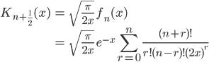 { \displaystyle\begin{align*}   K_{n+\frac{1}{2}}(x)     &= \sqrt{\frac{\pi}{2x}}\;f_n(x) \\     &= \sqrt{\frac{\pi}{2x}}\;e^{-x}\sum_{r=0}^n \frac{(n+r)!}{r! (n-r)! (2x)^r} \end{align*}}