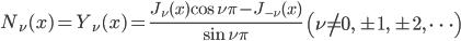 { \displaystyle\begin{align*}   N_\nu(x) = Y_\nu(x) = \frac{J_\nu(x) \cos \nu\pi - J_{-\nu}(x)}{\sin\nu\pi}     \qquad \left(\nu \ne 0,\,\pm1,\,\pm2,\,\cdots\right) \end{align*}}