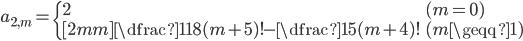 { \displaystyle\begin{align*}   a_{2,m} =     \begin{cases}       2 & (m = 0) \\[2mm]       \dfrac{1}{18}(m+5)! - \dfrac{1}{5}(m+4)! & (m \geqq 1)     \end{cases} \end{align*}}