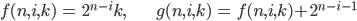 { \displaystyle\begin{align*}   f(n,i,k) &= 2^{n-i}k, &   g(n,i,k) &= f(n,i,k) + 2^{n-i-1} \end{align*}}