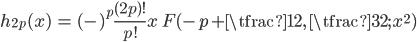 { \displaystyle\begin{align*}   h_{2p}(x) &=  (-)^p \frac{(2p)!}{p!} x \; F(-p+\tfrac{1}{2},\,\tfrac{3}{2};\,x^2) \end{align*}}