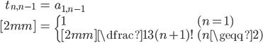 { \displaystyle\begin{align*}   t_{n,n-1}     &= a_{1,n-1} \\[2mm]     &=      \begin{cases}       1 & (n = 1) \\[2mm]       \dfrac{1}{3}(n+1)! & (n \geqq 2)     \end{cases} \end{align*}}