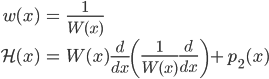 { \displaystyle\begin{align*}   w(x) &= \frac{1}{W(x)} \\   \mathcal{H}(x) &= W(x)\frac{d}{dx}\left(\frac{1}{W(x)}\frac{d}{dx}\right) + p_2(x) \end{align*}}