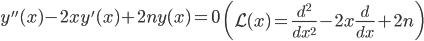 { \displaystyle\begin{align*}   y''(x) - 2xy'(x) + 2ny(x) = 0 \qquad   \left(\mathcal{L}(x) = \frac{d^2}{dx^2} - 2x\frac{d}{dx} +2n\right) \end{align*}}