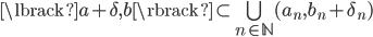 { \lbrack a+\delta, b \rbrack\subset\bigcup_{n\in\mathbb{N}}( a_{n}, b_{n}+\delta_{n} ) }
