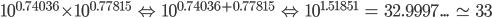 { 10 }^{ 0.74036 }\times { 10 }^{ 0.77815 }\quad \Leftrightarrow \quad { 10 }^{ 0.74036+0.77815 }\quad \Leftrightarrow \quad { 10 }^{ 1.51851 }\quad =\quad 32.9997...\quad \simeq \quad 33