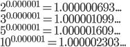 { 2 }^{ 0.000001 }=1.000000693...\\ 3^{ 0.000001 }=1.000001099...\\ 5^{ 0.000001 }=1.000001609...\\ 10^{ 0.000001 }=1.000002303...