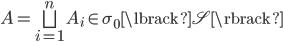 { A=\bigsqcup_{i=1}^{n}A_{i}\in\sigma_{0}\lbrack \mathscr{S} \rbrack }